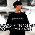 417EDIFICEから生まれたNEW LABEL「PULP」がリスペクトし続ける超話題のブランド「PLACES+FACES」を、なんとPULPで独占公開! (エディフィス プレイシーズフェイシーズ)
